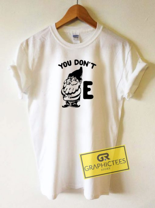 You Dont Gnome E Tee Shirts