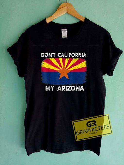 Dont California My ArizonaTee Shirts