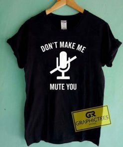 Dont Make Me Mute You Tee Shirts