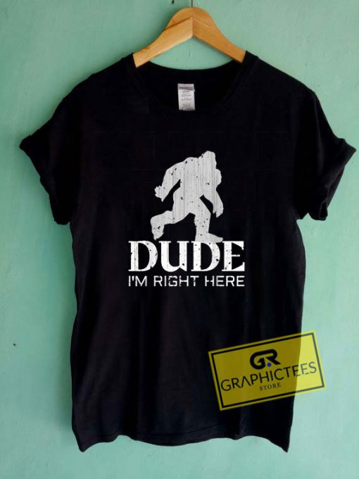 Dude Im Right HereTee Shirts