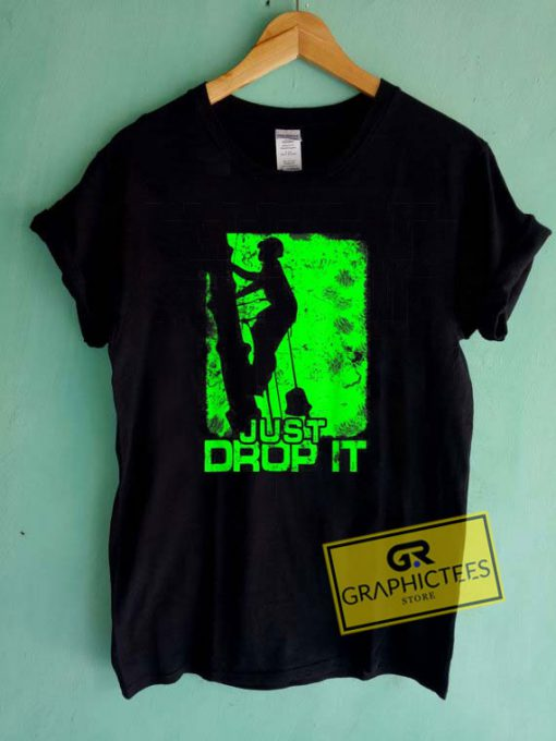 Just Drop It Tee Shirts