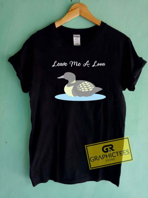 Leave Me A LoonTee Shirts