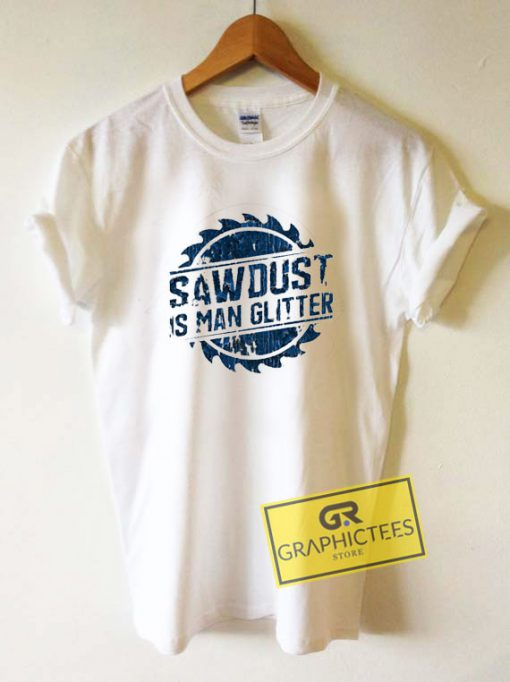 Sawdust Is Man Glitter Tee Shirts