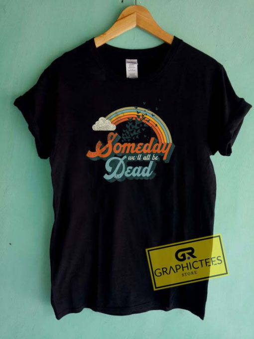 Someday Well All Be Dead Tee Shirts