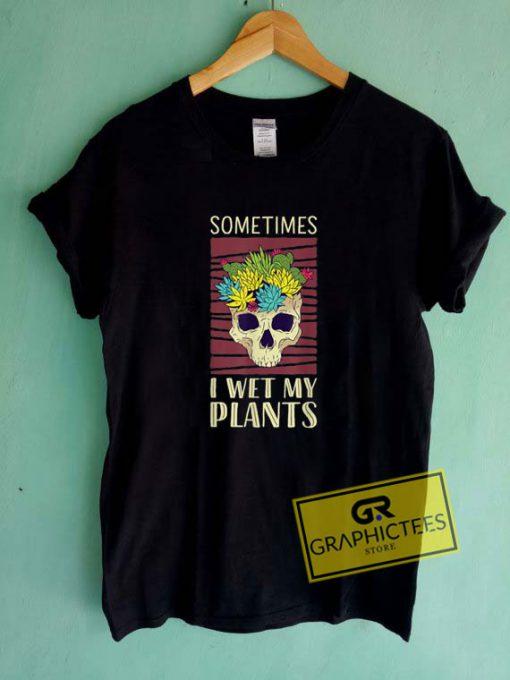 Sometimes I Wet My PlantsTee Shirts