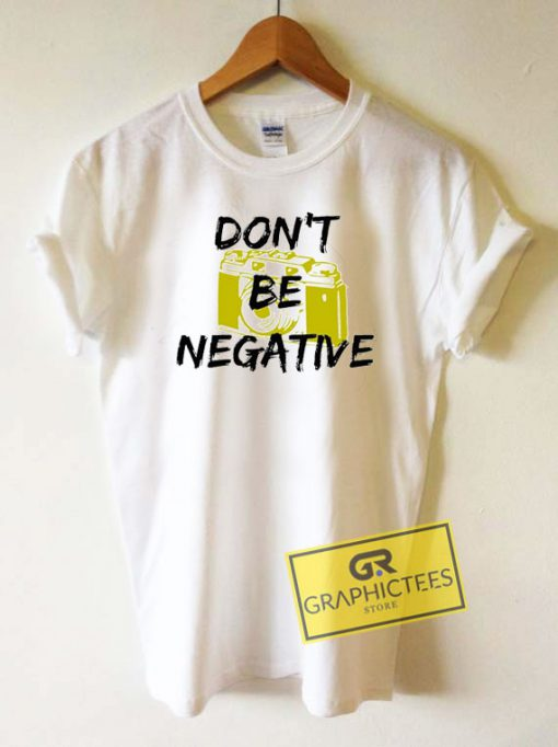 Dont Be Negative CameraTee Shirts