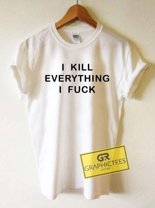 I KIll Everything I FuckTee Shirts