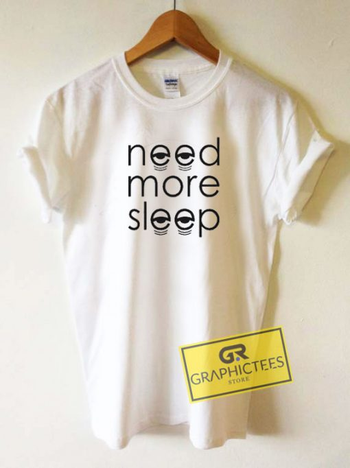 Need More Sleep Graphic Tee Shirts