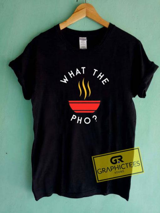 What The Pho Tee Shirts