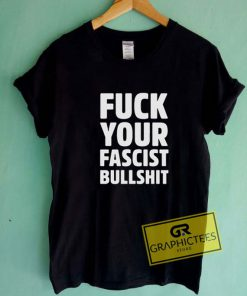 Fuck Your Fascist Bullshit Tee Shirts