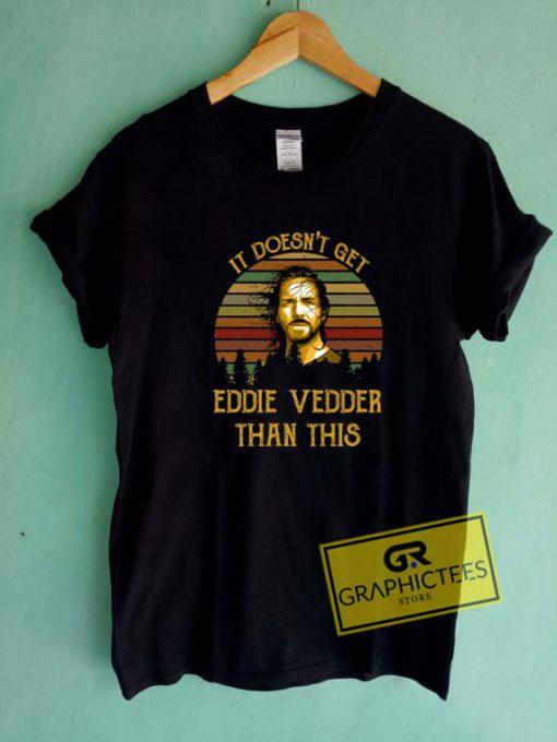 It Doesnt Get Eddie Vedder Tee Shirts